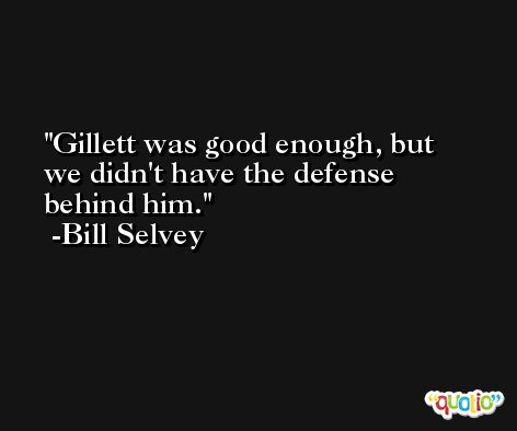 Gillett was good enough, but we didn't have the defense behind him. -Bill Selvey