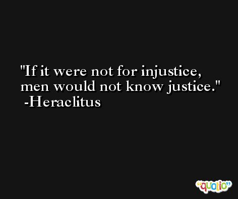 If it were not for injustice, men would not know justice. -Heraclitus