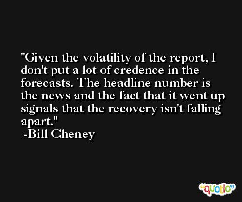 Given the volatility of the report, I don't put a lot of credence in the forecasts. The headline number is the news and the fact that it went up signals that the recovery isn't falling apart. -Bill Cheney