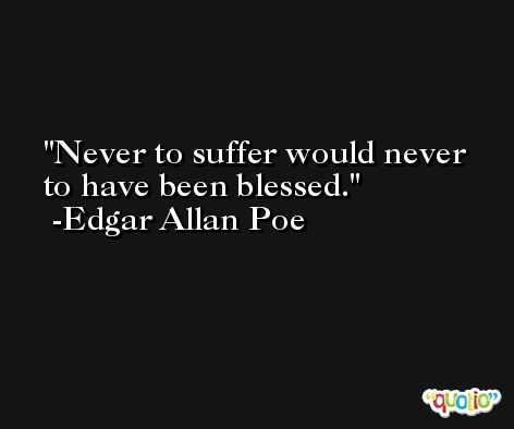 Never to suffer would never to have been blessed. -Edgar Allan Poe