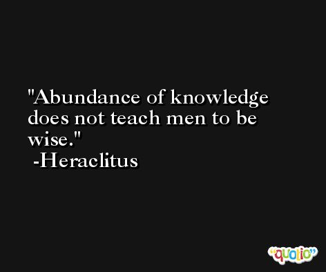 Abundance of knowledge does not teach men to be wise. -Heraclitus