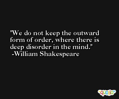 We do not keep the outward form of order, where there is deep disorder in the mind. -William Shakespeare