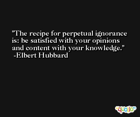 The recipe for perpetual ignorance is: be satisfied with your opinions and content with your knowledge. -Elbert Hubbard