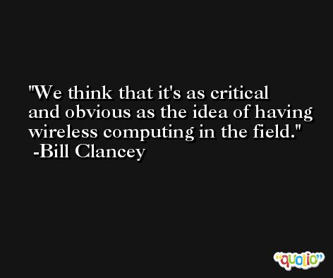 We think that it's as critical and obvious as the idea of having wireless computing in the field. -Bill Clancey
