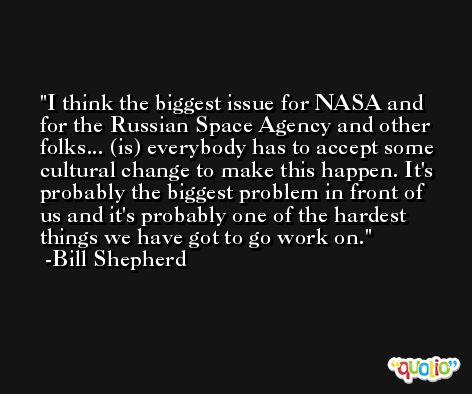 I think the biggest issue for NASA and for the Russian Space Agency and other folks... (is) everybody has to accept some cultural change to make this happen. It's probably the biggest problem in front of us and it's probably one of the hardest things we have got to go work on. -Bill Shepherd