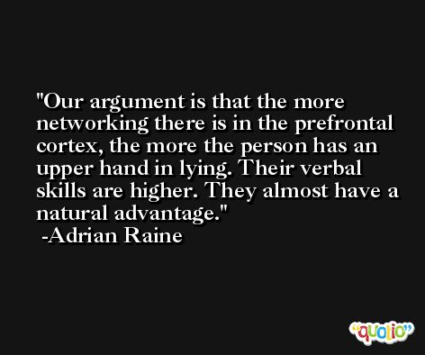 Our argument is that the more networking there is in the prefrontal cortex, the more the person has an upper hand in lying. Their verbal skills are higher. They almost have a natural advantage. -Adrian Raine