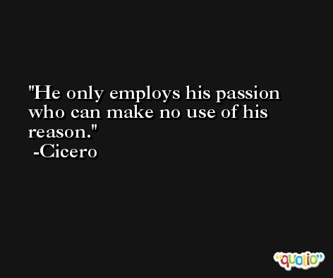 He only employs his passion who can make no use of his reason. -Cicero