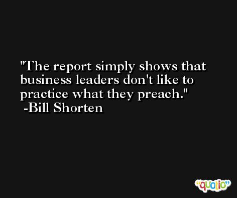 The report simply shows that business leaders don't like to practice what they preach. -Bill Shorten