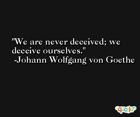 We are never deceived; we deceive ourselves. -Johann Wolfgang von Goethe