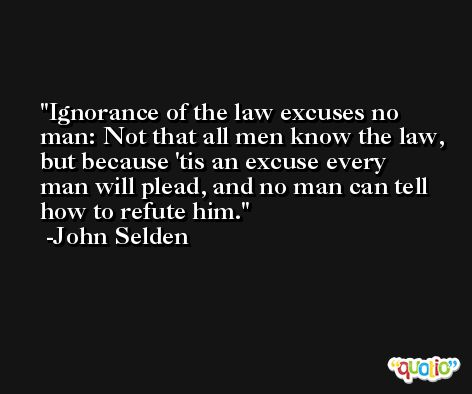 Ignorance of the law excuses no man: Not that all men know the law, but because 'tis an excuse every man will plead, and no man can tell how to refute him. -John Selden