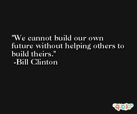 We cannot build our own future without helping others to build theirs. -Bill Clinton