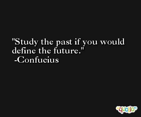 Study the past if you would define the future. -Confucius