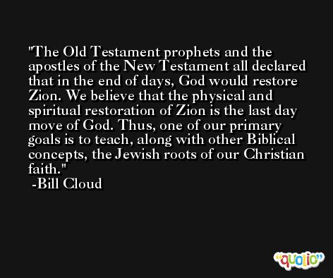 The Old Testament prophets and the apostles of the New Testament all declared that in the end of days, God would restore Zion. We believe that the physical and spiritual restoration of Zion is the last day move of God. Thus, one of our primary goals is to teach, along with other Biblical concepts, the Jewish roots of our Christian faith. -Bill Cloud