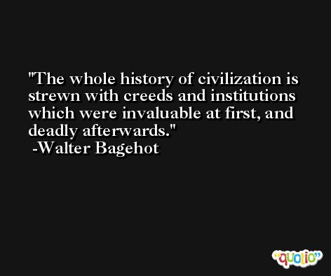 The whole history of civilization is strewn with creeds and institutions which were invaluable at first, and deadly afterwards. -Walter Bagehot