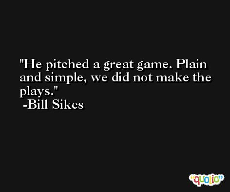 He pitched a great game. Plain and simple, we did not make the plays. -Bill Sikes