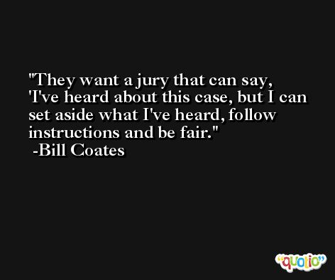 They want a jury that can say, 'I've heard about this case, but I can set aside what I've heard, follow instructions and be fair. -Bill Coates