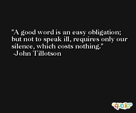 A good word is an easy obligation; but not to speak ill, requires only our silence, which costs nothing. -John Tillotson