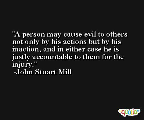 A person may cause evil to others not only by his actions but by his inaction, and in either case he is justly accountable to them for the injury. -John Stuart Mill