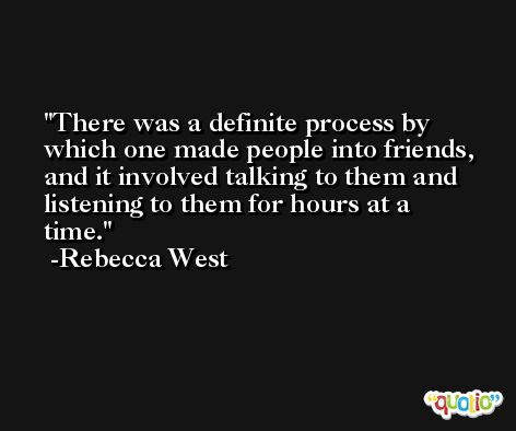 There was a definite process by which one made people into friends, and it involved talking to them and listening to them for hours at a time. -Rebecca West