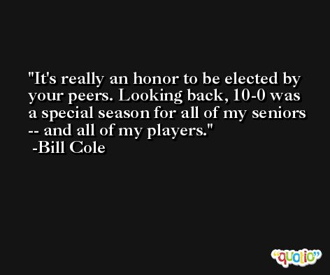 It's really an honor to be elected by your peers. Looking back, 10-0 was a special season for all of my seniors -- and all of my players. -Bill Cole