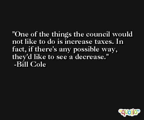One of the things the council would not like to do is increase taxes. In fact, if there's any possible way, they'd like to see a decrease. -Bill Cole