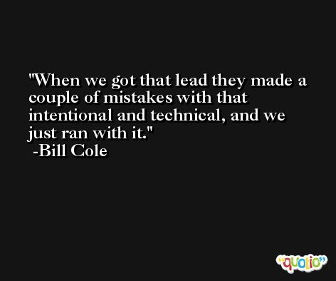 When we got that lead they made a couple of mistakes with that intentional and technical, and we just ran with it. -Bill Cole