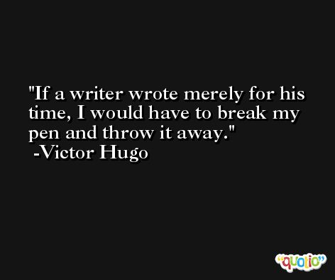 If a writer wrote merely for his time, I would have to break my pen and throw it away. -Victor Hugo
