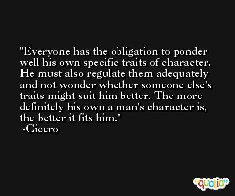 Everyone has the obligation to ponder well his own specific traits of character. He must also regulate them adequately and not wonder whether someone else's traits might suit him better. The more definitely his own a man's character is, the better it fits him. -Cicero