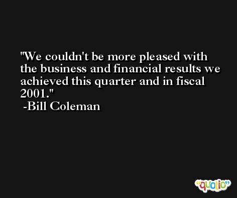 We couldn't be more pleased with the business and financial results we achieved this quarter and in fiscal 2001. -Bill Coleman