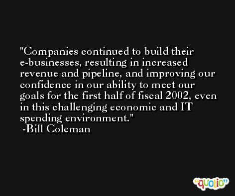 Companies continued to build their e-businesses, resulting in increased revenue and pipeline, and improving our confidence in our ability to meet our goals for the first half of fiscal 2002, even in this challenging economic and IT spending environment. -Bill Coleman