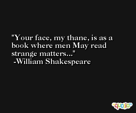Your face, my thane, is as a book where men May read strange matters... -William Shakespeare