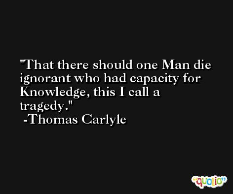 That there should one Man die ignorant who had capacity for Knowledge, this I call a tragedy. -Thomas Carlyle