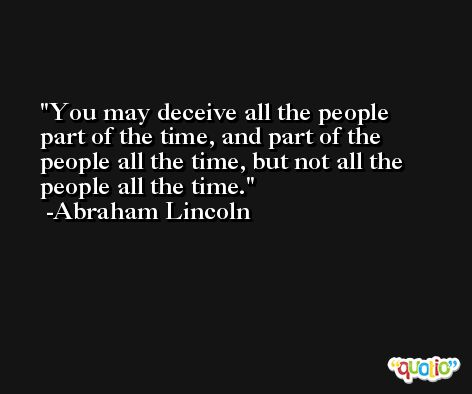 You may deceive all the people part of the time, and part of the people all the time, but not all the people all the time. -Abraham Lincoln