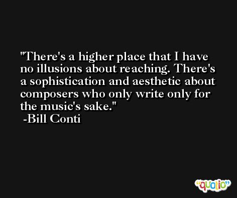 There's a higher place that I have no illusions about reaching. There's a sophistication and aesthetic about composers who only write only for the music's sake. -Bill Conti