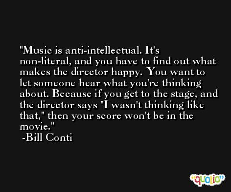 Music is anti-intellectual. It's non-literal, and you have to find out what makes the director happy. You want to let someone hear what you're thinking about. Because if you get to the stage, and the director says 'I wasn't thinking like that,' then your score won't be in the movie. -Bill Conti