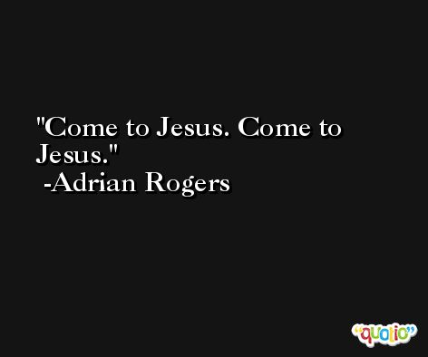 Come to Jesus. Come to Jesus. -Adrian Rogers