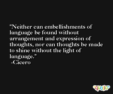 Neither can embellishments of language be found without arrangement and expression of thoughts, nor can thoughts be made to shine without the light of language. -Cicero