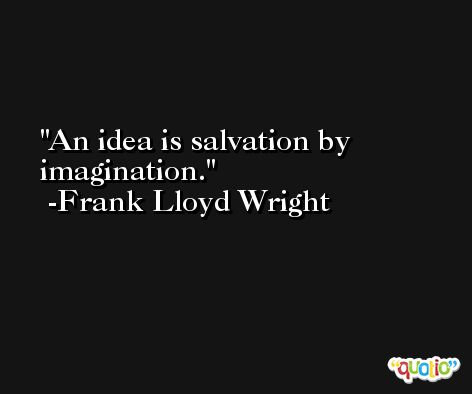 An idea is salvation by imagination. -Frank Lloyd Wright