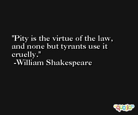 Pity is the virtue of the law, and none but tyrants use it cruelly. -William Shakespeare