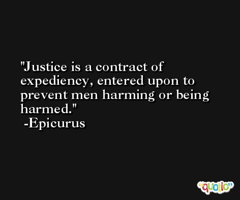 Justice is a contract of expediency, entered upon to prevent men harming or being harmed. -Epicurus