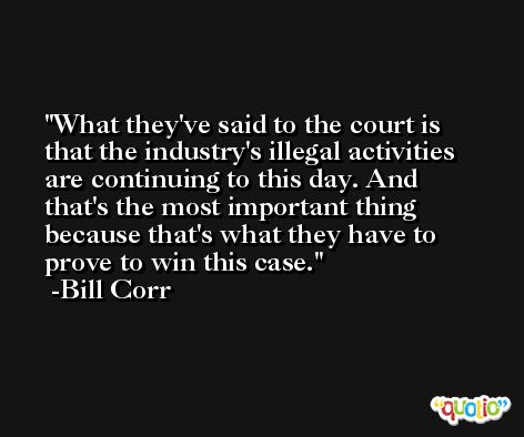 What they've said to the court is that the industry's illegal activities are continuing to this day. And that's the most important thing because that's what they have to prove to win this case. -Bill Corr