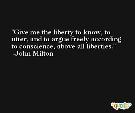 Give me the liberty to know, to utter, and to argue freely according to conscience, above all liberties. -John Milton