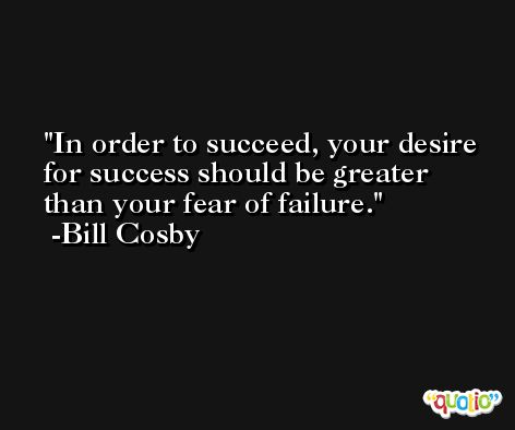 In order to succeed, your desire for success should be greater than your fear of failure. -Bill Cosby