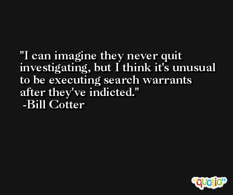 I can imagine they never quit investigating, but I think it's unusual to be executing search warrants after they've indicted. -Bill Cotter