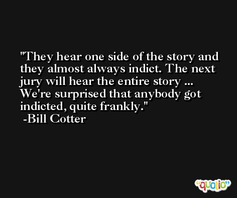 They hear one side of the story and they almost always indict. The next jury will hear the entire story ... We're surprised that anybody got indicted, quite frankly. -Bill Cotter