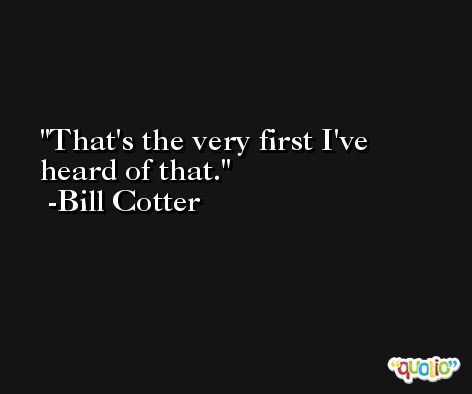 That's the very first I've heard of that. -Bill Cotter