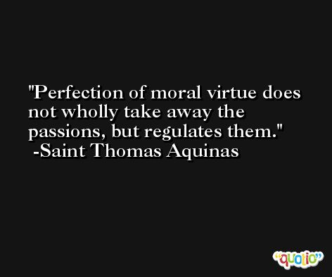 Perfection of moral virtue does not wholly take away the passions, but regulates them. -Saint Thomas Aquinas