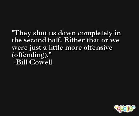 They shut us down completely in the second half. Either that or we were just a little more offensive (offending). -Bill Cowell