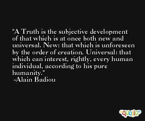 A Truth is the subjective development of that which is at once both new and universal. New: that which is unforeseen by the order of creation. Universal: that which can interest, rightly, every human individual, according to his pure humanity. -Alain Badiou