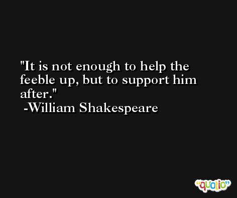 It is not enough to help the feeble up, but to support him after. -William Shakespeare